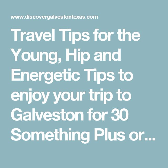 Travel Tips for the Young, Hip and Energetic Tips to enjoy your trip to Galveston for 30 Something Plus or Minus