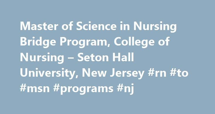 Master of Science in Nursing Bridge Program, College of Nursing – Seton Hall University, New Jersey #rn #to #msn #programs #nj http://anchorage.nef2.com/master-of-science-in-nursing-bridge-program-college-of-nursing-seton-hall-university-new-jersey-rn-to-msn-programs-nj/  # M.S.N. Bridge Program M.S.N. Bridge Program Fall 2015 is the last opportunity to complete the R.N. to M.S.N. Bridge program before it goes on hiatus for academic review – Application Deadline: April 1, 2015. The Bridge…