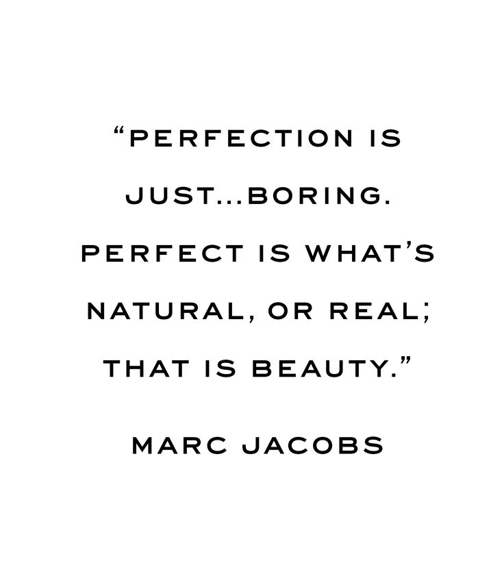 """Perfection is just...boring. Perfect is what's natural, or real; that is beauty."" - Marc Jacobs"