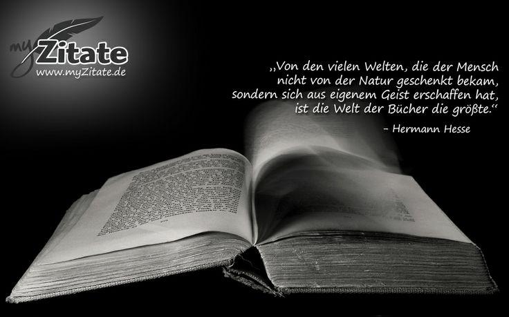 """""""Von den vielen Welten, die der Mensch nicht von der Natur geschenkt bekam, sondern sich aus eigenem Geist erschaffen hat, ist die Welt der Bücher die größte.""""   - Hermann Hesse"""
