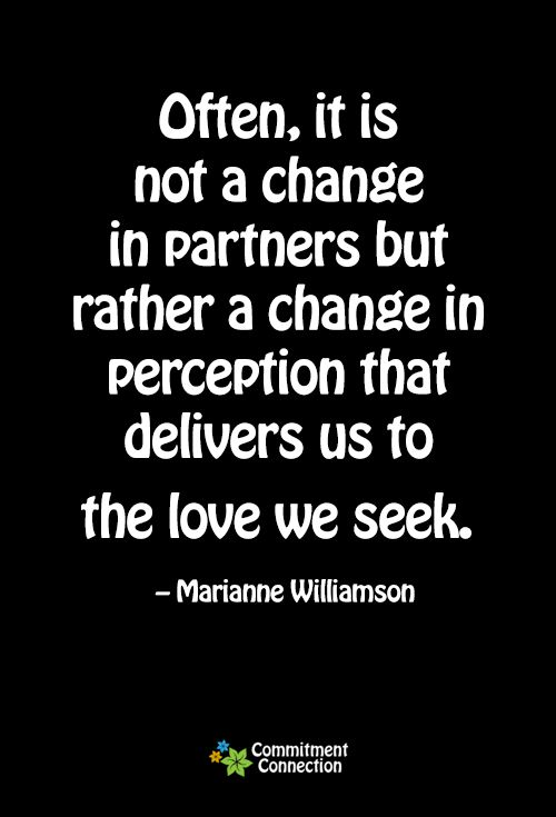 Often, it is not a change in partners but rather a change in perception that delivers us to the love we seek. - Marianne Williamson