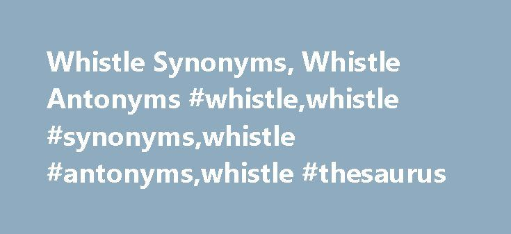 "Whistle Synonyms, Whistle Antonyms #whistle,whistle #synonyms,whistle #antonyms,whistle #thesaurus http://lesotho.nef2.com/whistle-synonyms-whistle-antonyms-whistlewhistle-synonymswhistle-antonymswhistle-thesaurus/  # whistle Word Origin & History whistle O.E. hwistlian, from P.Gmc. *khwis-, of imitative origin. Used also in M.E. of the hissing of serpents. The noun meaning ""tubular musical instrument"" is from O.E. hwistle. To wet one's whistle ""take a drink"" (late 14c.) originally may have…"