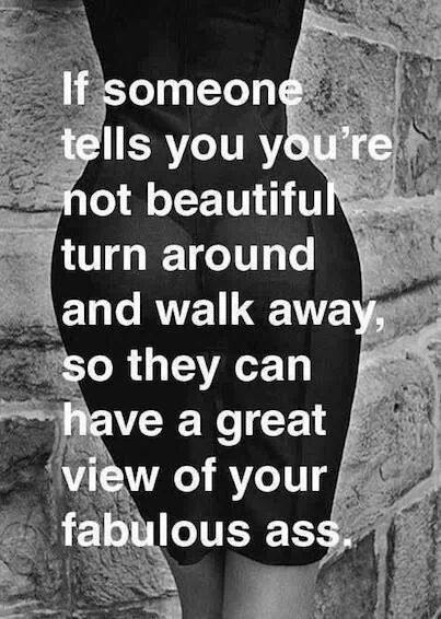 """If someone tells you you're not beautiful turn around and walk away so they can have a great view of your fabulous ass."" Quote by unknown."