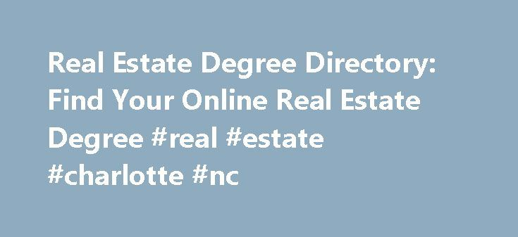 Real Estate Degree Directory: Find Your Online Real Estate Degree #real #estate #charlotte #nc http://nef2.com/real-estate-degree-directory-find-your-online-real-estate-degree-real-estate-charlotte-nc/  #online real estate # Online Real Estate Degrees You don t need a degree to work in real estate, but getting an education online while working in the field is a way to advance your career more quickly. Working in real estate while you learn is a great way to apply theories and concepts…