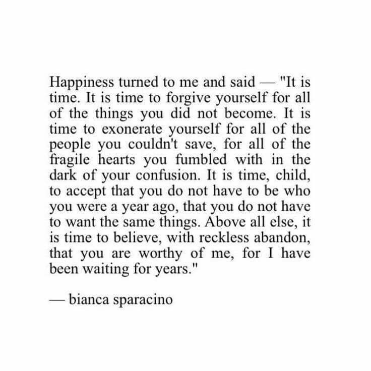 Happiness turned to me and said ... it is time to believe with reckless abandon, that you are worthy of me, for I have been waiting for years.