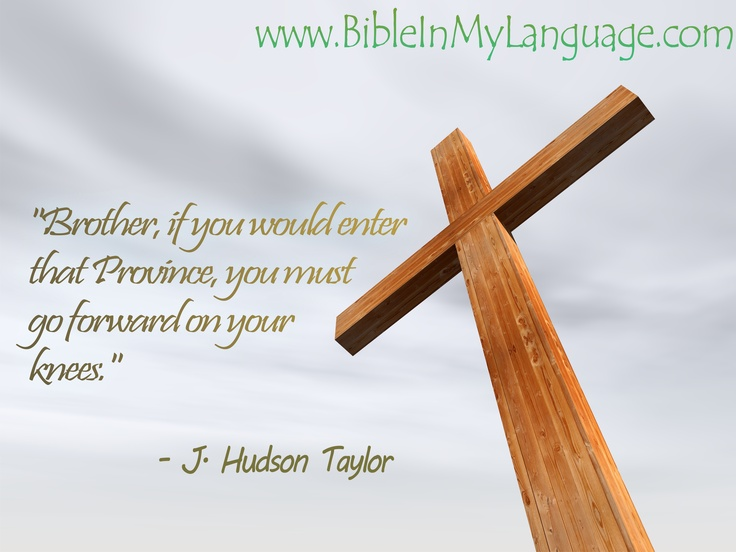 """Brother, if you would enter that Province, you must go forward on your knees.""  - J. Hudson Taylor / www.bibleinmylanguage.com"
