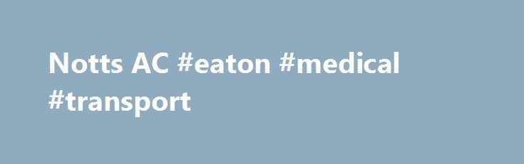 Notts AC #eaton #medical #transport http://puerto-rico.nef2.com/notts-ac-eaton-medical-transport/  # Welcome to Notts Athletic Club. Established in 1928, we're the largest club in the East Midlands with over 600 members, ranging in age from 8 to 80. We were the first club in the region to have been awarded UKA Clubmark status, meaning that we operate in a safe and child-friendly environment. Our aim is to enable everyone to reach their maximum potential in their chosen athletic events and we…