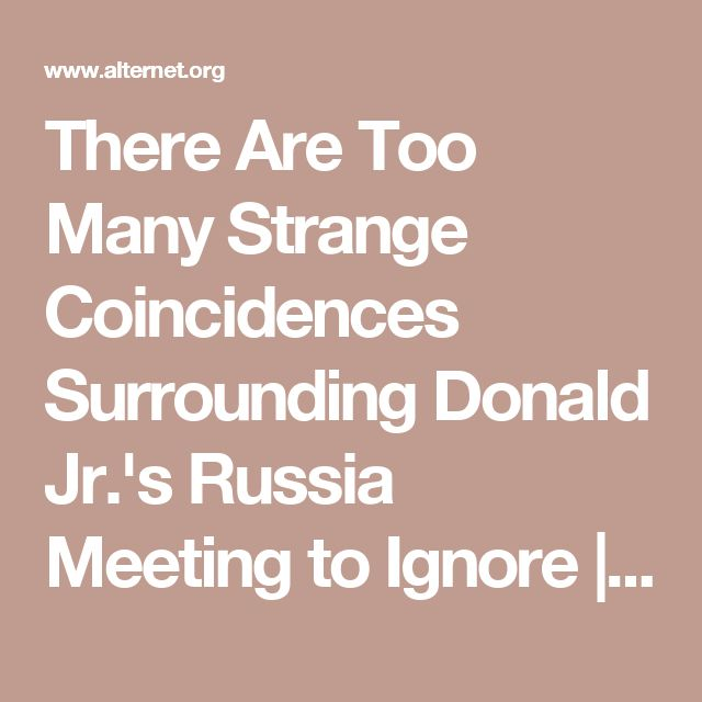 There Are Too Many Strange Coincidences Surrounding Donald Jr.'s Russia Meeting to Ignore | Alternet (Good article)