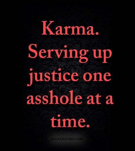 Karma. serving up justice one asshole at a time.