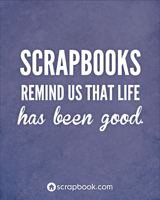 """Scrapbooks remind us that life has been good. Plus, how we worked through the tough times....""  For me:   GET THEM DONE ONCE AND FOR ALL!!"