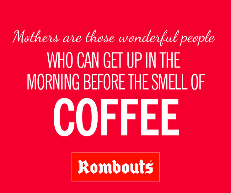 Mothers are those wonderful people who can get up in the morning before the smell of coffee