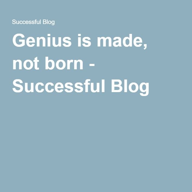 Genius is made, not born - Successful Blog -