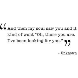 "And then my soul saw you and it kind of went ""Oh there you are. I've been looking for you."" / love is / soulmates / quote"