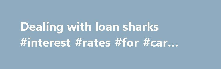 Dealing with loan sharks #interest #rates #for #car #loans http://loan.remmont.com/dealing-with-loan-sharks-interest-rates-for-car-loans/  #loan sharks # Dealing with loan sharks The best advice for dealing with loan sharks is 'don't'. They're unlicensed moneylenders who charge very high interest rates and sometimes use threats and violence to frighten people who can't pay back their loan. What is a loan shark? A loan shark is an unlicensed moneylender. Licensed moneylenders…The post Dealing…