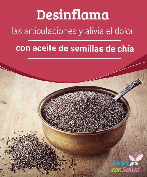 Desinflama las articulaciones y alivia el dolor con aceite de semillas de chía En la actualidad existen muchos tipos de soluciones para dar alivio al dolor y la inflamación de las articulaciones.
