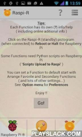 Raspi-R  Android App - playslack.com ,  Remote control and monitor your Raspberry Pi from your Smartphone or Tablet. WiFi or mobile.Controls hard- and software add-ons like: PiCam/PiNoIR, PiFace Digital, Sense HAT, Python3 and Apache2 web-server.Raspi-R can execute numerous Linux commands, reboot (or halt), remote control the Pi + add-ons.All this is done via a simple user interface where you don't have to type in commands. Just Connect, Select and Go! You can add and connect to multiple…
