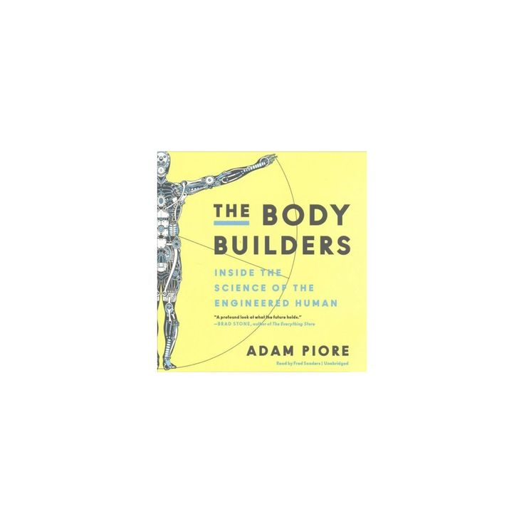 Body Builders : Inside the Science of the Engineered Human (Unabridged) (CD/Spoken Word) (Adam Piore)