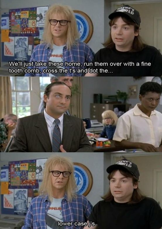 "WAYNES WORLD <: reminds me of my students making fun of my writing, and lack of ""i"" dotting. But I do dot my ""j""s"