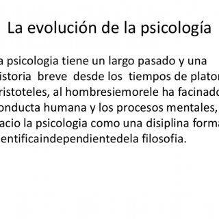 La evolución de la psicología La psicologia tiene un largo pasado y una historia breve desde los tiempos de platon y aristoteles, al hombresiemorele ha faci. http://slidehot.com/resources/la-evolucion-de-la-psicologia.55602/