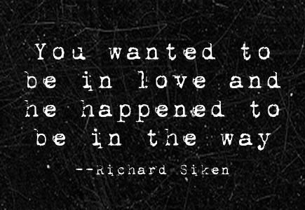 """You wanted to be in love and he happened to be in the way --richard siken """"crush"""""""