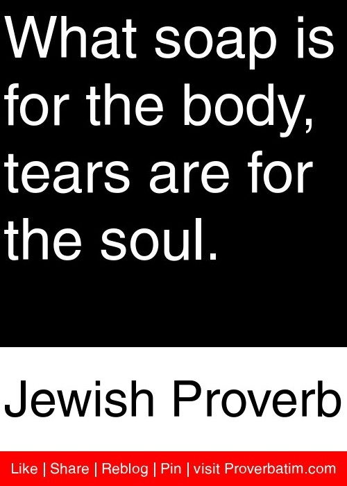 What soap is for the body, tears are for the soul. - Jewish Proverb #proverbs #quotes