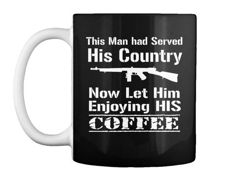 This Man Had Served His Country Now Let Him Enjoying His Coffee Black Mug Front