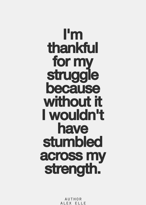 Inspirational quote: Be thankful for the struggle, for it gives you strength.