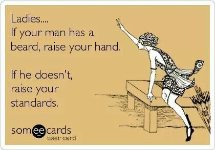 Ladies ... If your man has a beard, raise your hand.  If he doesn't, raise your standards.