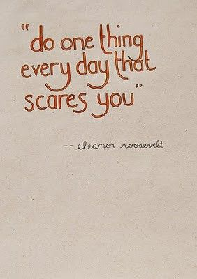 Do one thing every day that scares you. …