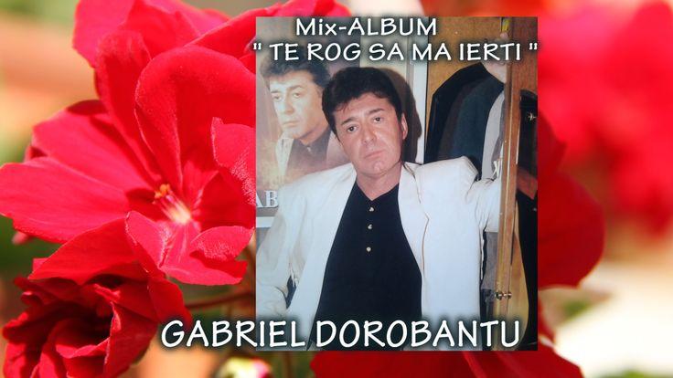 Mix^ALBUM   Te rog sa ma ierti  Gabriel Dorobantu