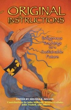 Includes Remembering the original instructions / Kenny Ausubel -- Lighting the sun of our future: how these teachings can provide illumination / Melissa K. Nelson. -- Uncovering the Eco-Spiritual Values of the Original Instructions. Listening to natural law / Chief Oren Lyons -- First nations survival and the future of the Earth / Rebecca Adamson -- Acoma coexistence and continuance