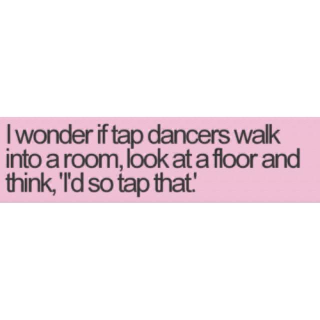 : I D Taps, Laughing, Humor Rules, Taps Dancers, Dancers Yeah, Funny, Bahahaha Thi, Finding Dancers, Dancers Incr