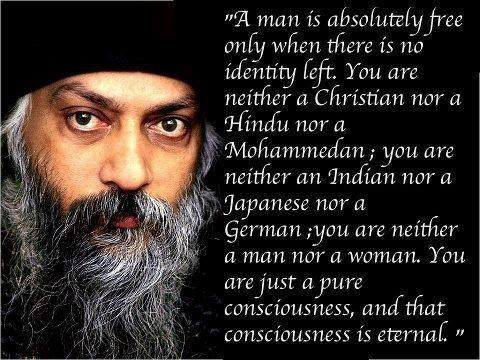 """A man is absolutely free only when there is no identity left. You neither a Christian nor a Hindu nor a Mohammedan; you are neither an Indian nor a Japanese nor a German; you are neither a man nor a woman. You are just a pure consciousness, and that consciousness is eternal."" - Osho"