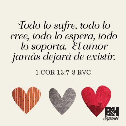 Todo lo sufre, todo lo cree, todo lo espera, todo lo soporta. El amor jamás dejará de existir. 1Cor 13:7-8 La Biblia RVC