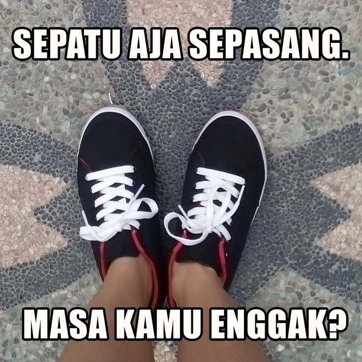 Sepatu aja sepasang. Masa kamu enggak? :P