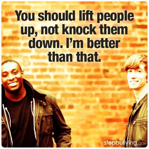 You should lift people up, not knock them down. I'm better than that. | via StopBullying.gov