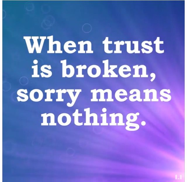 And sorry means nothing from a person  who never valued your trust to begin with - except how to use it for leverage