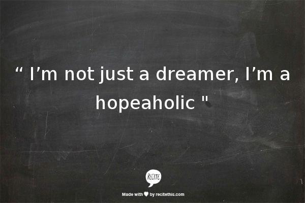 """ I'm not just a dreamer, I'm a hopeaholic """