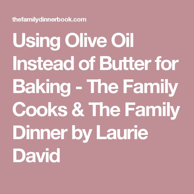 Using Olive Oil Instead of Butter for Baking - The Family Cooks & The Family Dinner by Laurie David