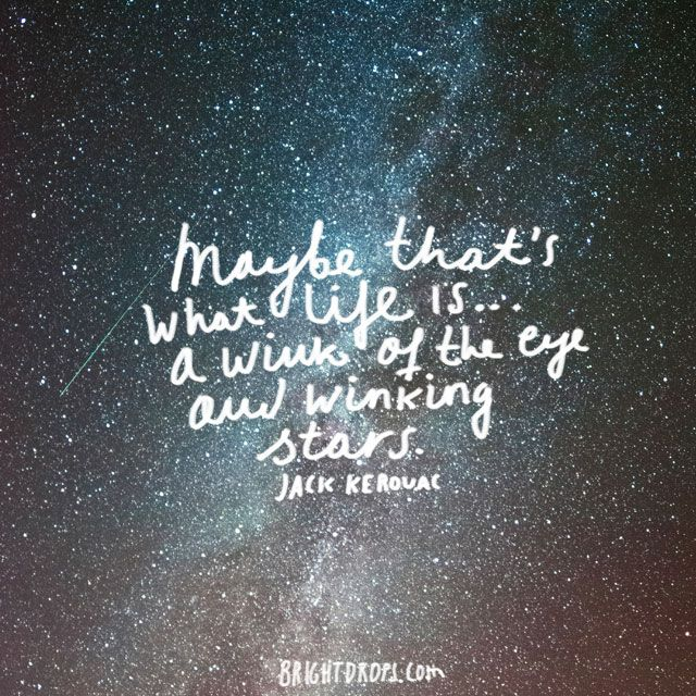 """Maybe that's what life is... a wink of the eye and winking stars."" ~ Jack Kerouac"