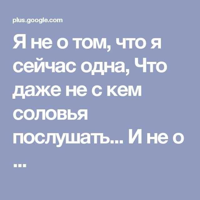 Я не о том, что я сейчас одна, Что даже не с кем соловья послушать... И не о ...