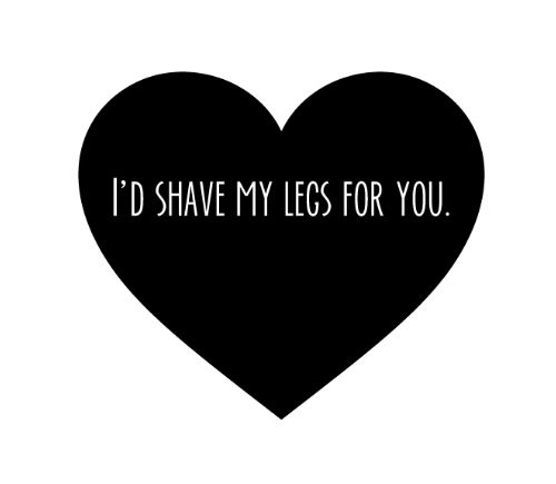 I'd shave my legs for you #quote