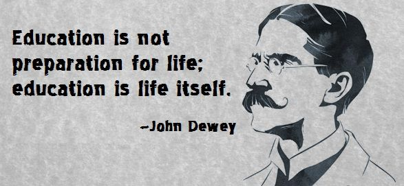 Education is not preparation for life; education is life itself. (John Dewey)