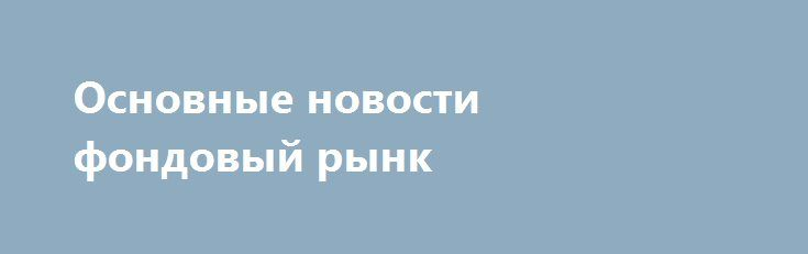 Основные новости фондовый рынк http://krok-forex.ru/news/?adv_id=8439  Новости дня, 11 августа:    — Чистая прибыль Газпрома в 1 кв. 2016 г по МСФО снизилась на 5% до 362.3 млрд руб., EBITDA упала на 24% до 443.9 млрд руб., FCF составил 18.8 млрд руб.    — МЭРТ рекомендует продать госпакет Башнефти стратегу на тендере.    — Роснефть разместила в МКБ субординированный депозит на $300 млн.    — Скорректированная EBITDA Полюса в 1 пол. 2016 г по МСФО выросла на 17% до $691 млн, рентабельность…
