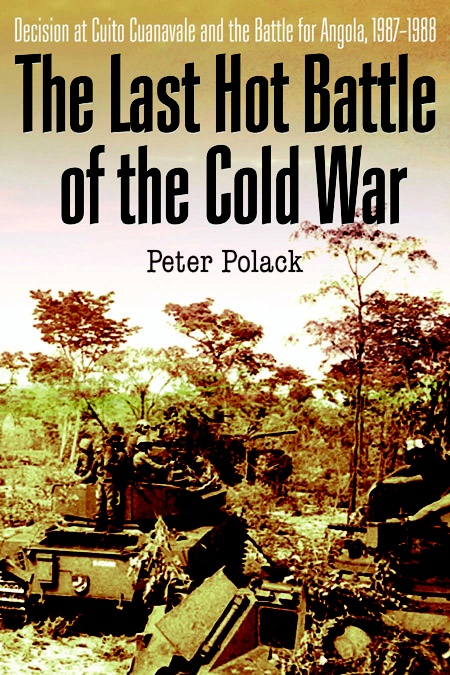 The Last Hot Battle of the Cold War: South Africa vs. Cuba in the Angolan Civil War by Peter Polack
