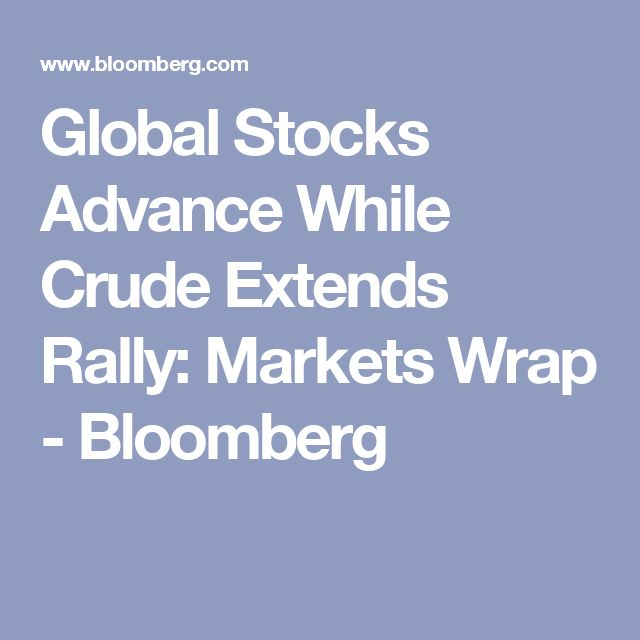 Global Stocks Advance While Crude Extends Rally: Markets Wrap - Bloomberg