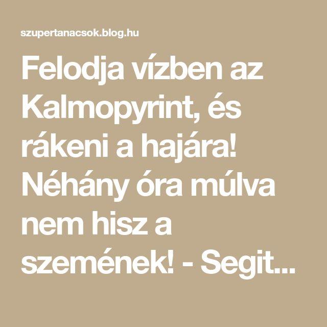 Felodja vízben az Kalmopyrint, és rákeni a hajára! Néhány óra múlva nem hisz a szemének! - Segithetek.blog.hu