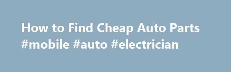 How to Find Cheap Auto Parts #mobile #auto #electrician http://south-africa.remmont.com/how-to-find-cheap-auto-parts-mobile-auto-electrician/  #cheap auto parts # Things You'll Need Know the proper name for the auto part you are searching for. Use a repair manual with pictures for reference. Do not call an auto parts store and say I need that big thing under the hood. Determine if the automobile part can be used. A used auto parts dealer (junk yard) always has the cheapest vehicle parts…