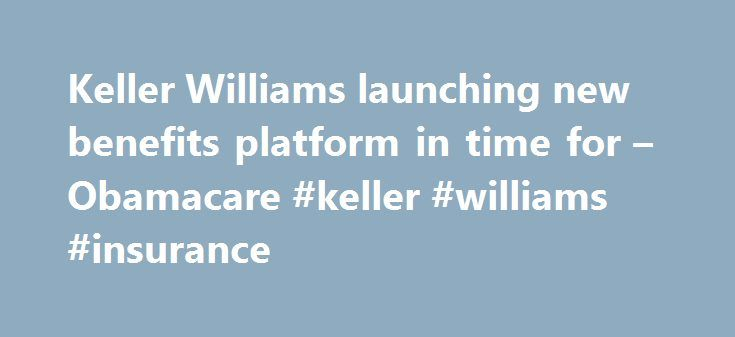 Keller Williams launching new benefits platform in time for – Obamacare #keller #williams #insurance http://pennsylvania.remmont.com/keller-williams-launching-new-benefits-platform-in-time-for-obamacare-keller-williams-insurance/  Keller Williams launching new benefits platform in time for Obamacare Franchisor Keller Williams Realty Inc. has selected ConnectedHealth as its e-commerce benefits platform, which will allow U.S.-based Keller Williams associates to shop for health care through a…