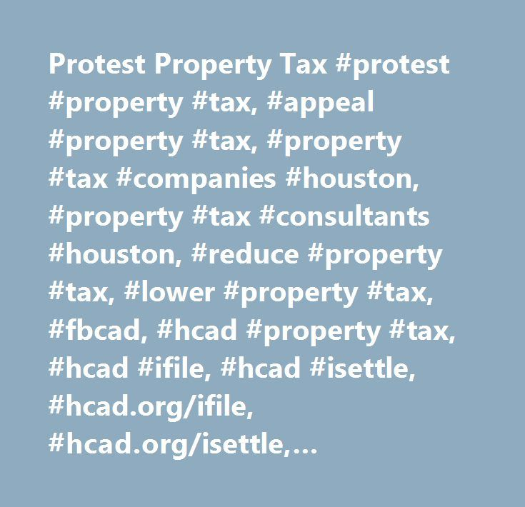 Protest Property Tax #protest #property #tax, #appeal #property #tax, #property #tax #companies #houston, #property #tax #consultants #houston, #reduce #property #tax, #lower #property #tax, #fbcad, #hcad #property #tax, #hcad #ifile, #hcad #isettle, #hcad.org/ifile, #hcad.org/isettle, #www.hcad.org/ifile…